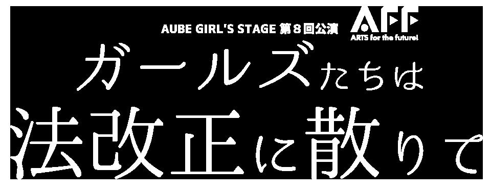 AUBE GIRL'S STAGE「ガールズたちは法改正に散りて」